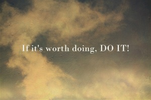 If-its-worth-doing-DO-IT